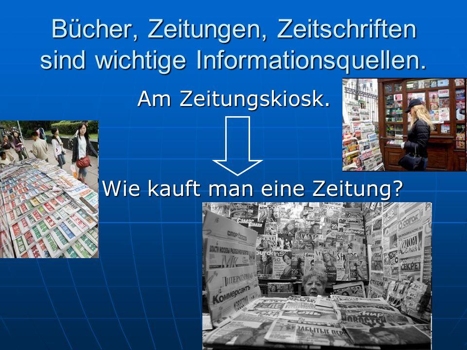 Bücher, Zeitungen, Zeitschriften sind wichtige Informationsquellen. Am Zeitungskiosk. Wie kauft man eine Zeitung? Wie kauft man eine Zeitung?
