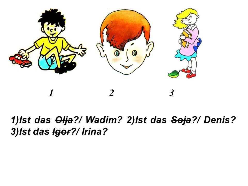 Hausaufgabe (Домашнее задание ): 1. Ответь на вопросы, как в образце: Ist das Katjuscha?  Nein, das ist nicht Katjuscha. — Dann vielleicht Alina? — J