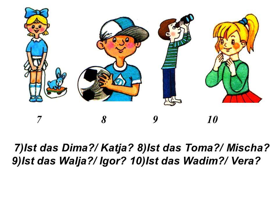 4 5 6 4)Ist das Wowa / Sascha 5)Ist das Irina / Maxim 6)Ist das Wadim / Mascha
