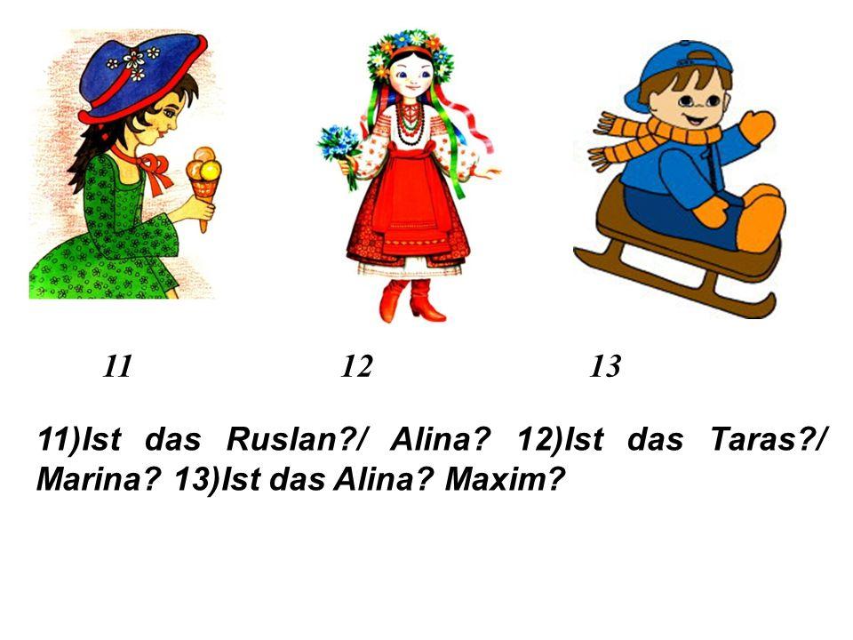 7 8 9 10 7)Ist das Dima?/ Katja? 8)Ist das Toma?/ Mischa? 9)Ist das Walja?/ Igor? 10)Ist das Wadim?/ Vera?