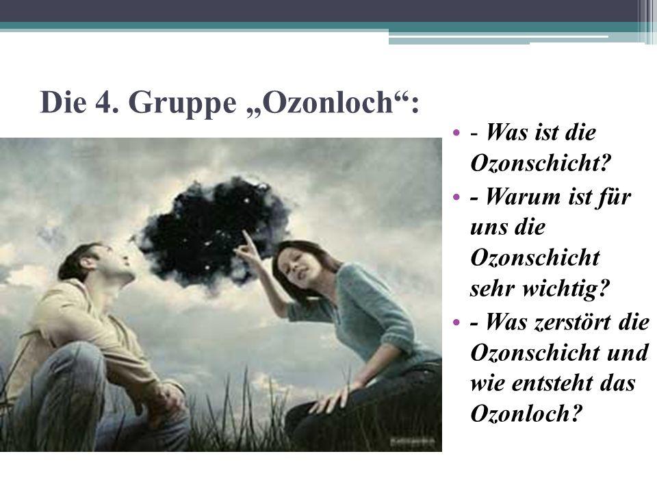 """Die 4. Gruppe """"Ozonloch"""": - Was ist die Ozonschicht? - Warum ist für uns die Ozonschicht sehr wichtig? - Was zerstört die Ozonschicht und wie entsteht"""