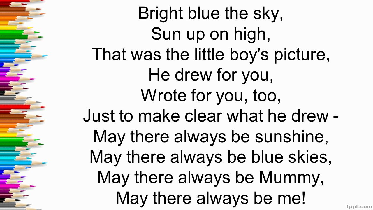 Bright blue the sky, Sun up on high, That was the little boy s picture, He drew for you, Wrote for you, too, Just to make cleаr what he drew - May there always be sunshine, May there always be blue skies, May there always be Mummy, May there always be me!