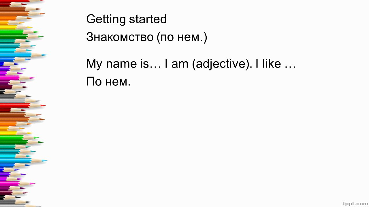 Getting started Знакомство (по нем.) My name is… I am (adjective). I like … По нем.