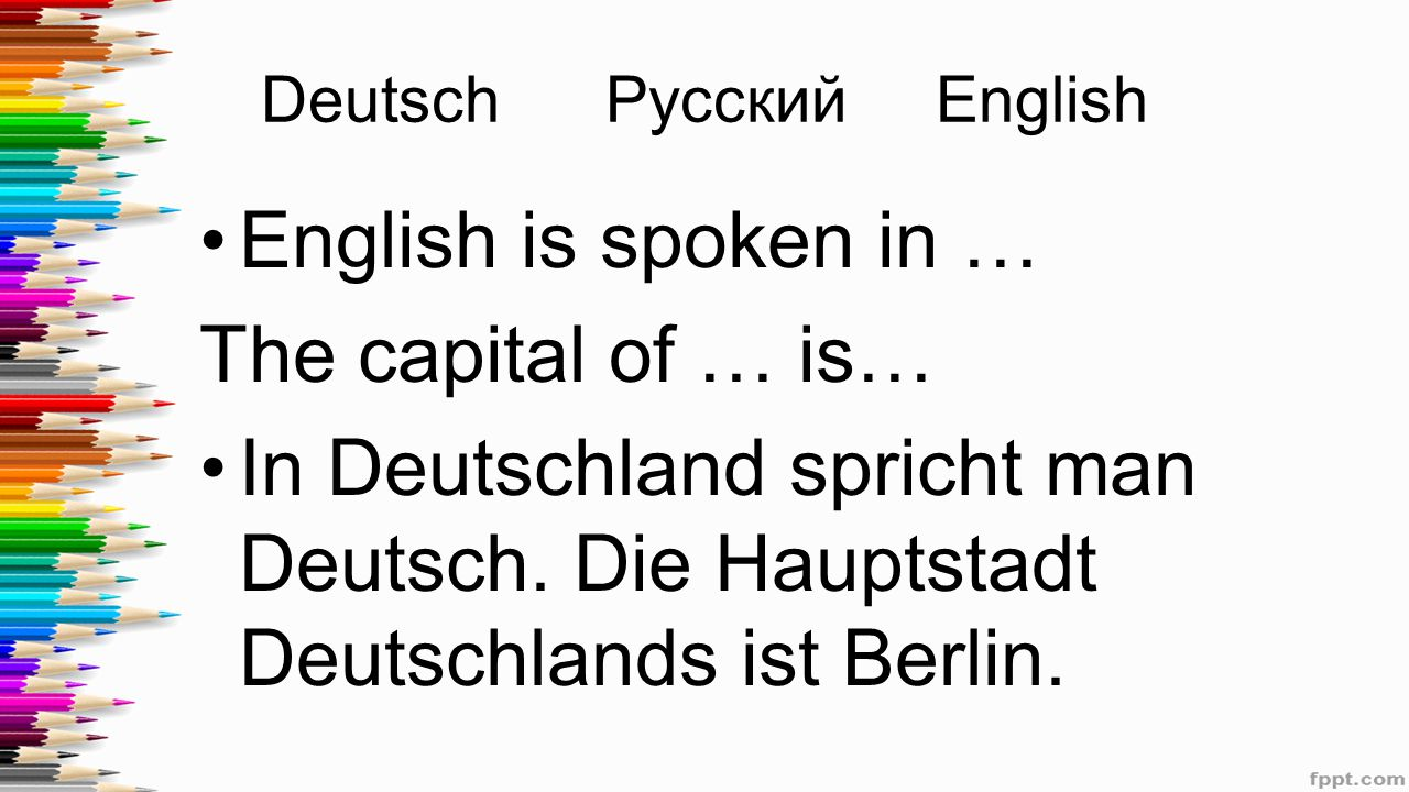 Deutsch Русский English English is spoken in … The capital of … is… In Deutschland spricht man Deutsch. Die Hauptstadt Deutschlands ist Berlin.
