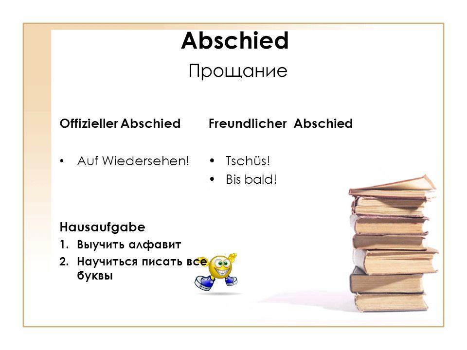 Abschied Прощание Freundlicher Abschied Tschüs! Bis bald! Offizieller Abschied Auf Wiedersehen! Hausaufgabe 1.Выучить алфавит 2.Научиться писать все б