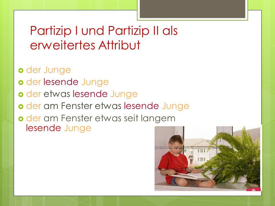 Partizip I und Partizip II als erweitertes Attribut  der Junge  der lesende Junge  der etwas lesende Junge  der am Fenster etwas lesende Junge  d