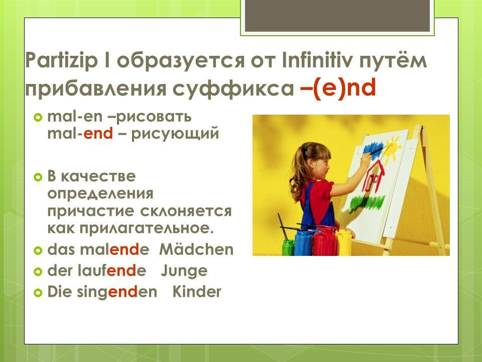 Partizip I образуется от Infinitiv путём прибавления суффикса –(e)nd  mal-en –рисовать mal-end – рисующий  В качестве определения причастие склоняет
