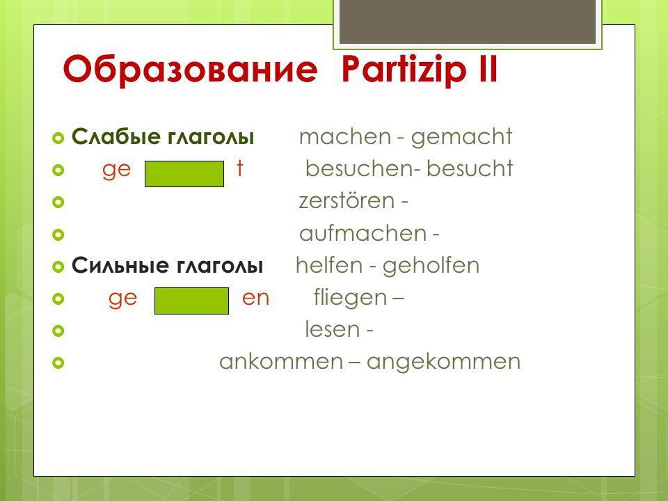 Образование Partizip II  Слабые глаголы machen - gemacht  ge t besuchen- besucht  zerstören -  aufmachen -  Сильные глаголы helfen - geholfen  g