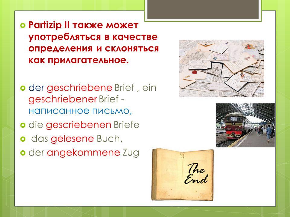  Partizip II также может употребляться в качестве определения и склоняться как прилагательное.  der geschriebene Brief, ein geschriebener Brief - на