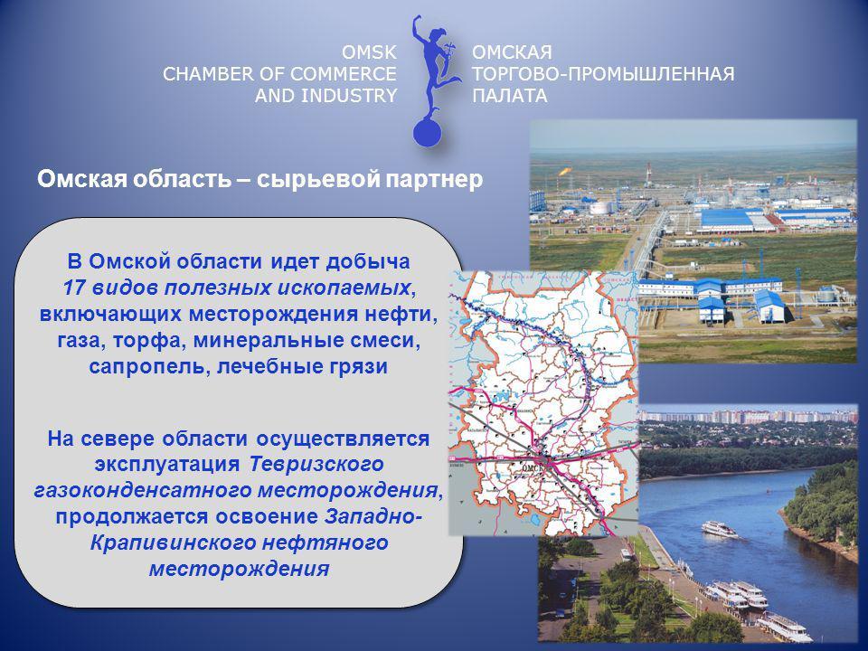OMSK CHAMBER OF COMMERCE AND INDUSTRY ОМСКАЯ ТОРГОВО-ПРОМЫШЛЕННАЯ ПАЛАТА Омская область – сырьевой партнер В Омской области идет добыча 17 видов полезных ископаемых, включающих месторождения нефти, газа, торфа, минеральные смеси, сапропель, лечебные грязи На севере области осуществляется эксплуатация Тевризского газоконденсатного месторождения, продолжается освоение Западно- Крапивинского нефтяного месторождения