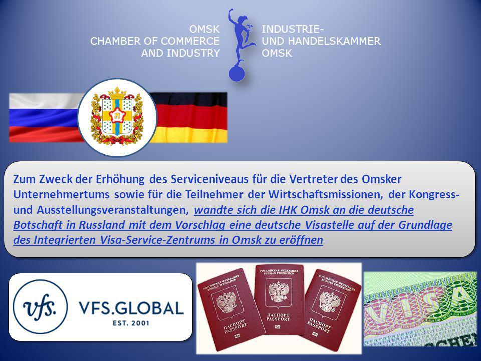 OMSK CHAMBER OF COMMERCE AND INDUSTRY INDUSTRIE- UND HANDELSKAMMER OMSK Zum Zweck der Erhöhung des Serviceniveaus für die Vertreter des Omsker Unternehmertums sowie für die Teilnehmer der Wirtschaftsmissionen, der Kongress- und Ausstellungsveranstaltungen, wandte sich die IHK Omsk an die deutsche Botschaft in Russland mit dem Vorschlag eine deutsche Visastelle auf der Grundlage des Integrierten Visa-Service-Zentrums in Omsk zu eröffnen