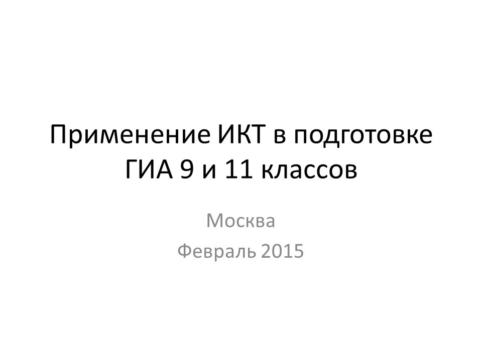 Применение ИКТ в подготовке ГИА 9 и 11 классов Москва Февраль 2015