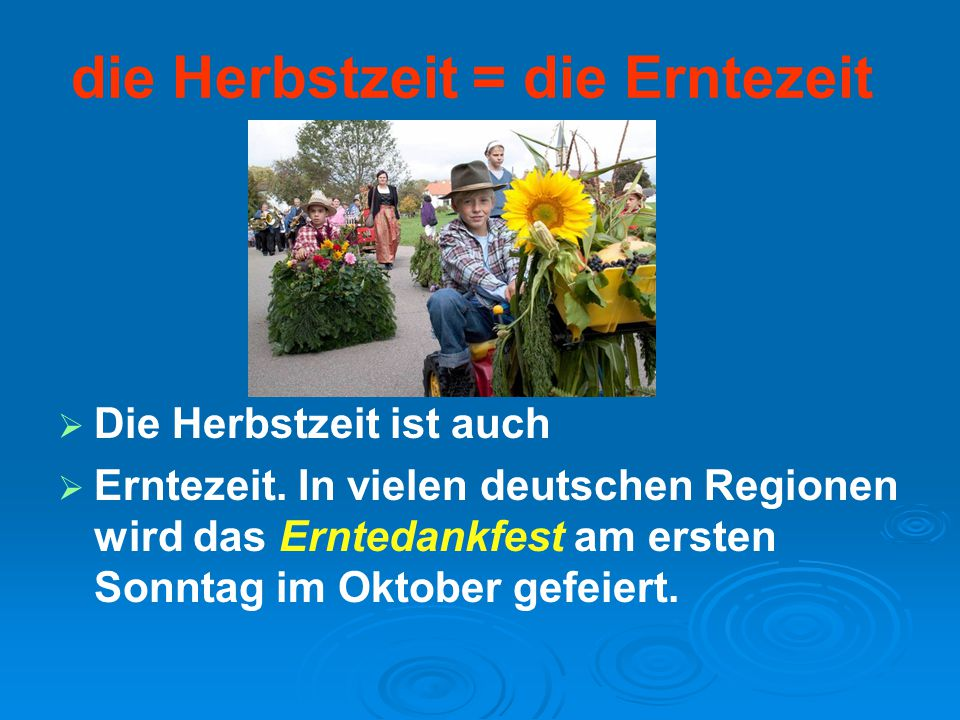 die Herbstzeit = die Erntezeit   Die Herbstzeit ist auch   Erntezeit. In vielen deutschen Regionen wird das Erntedankfest am ersten Sonntag im Okt