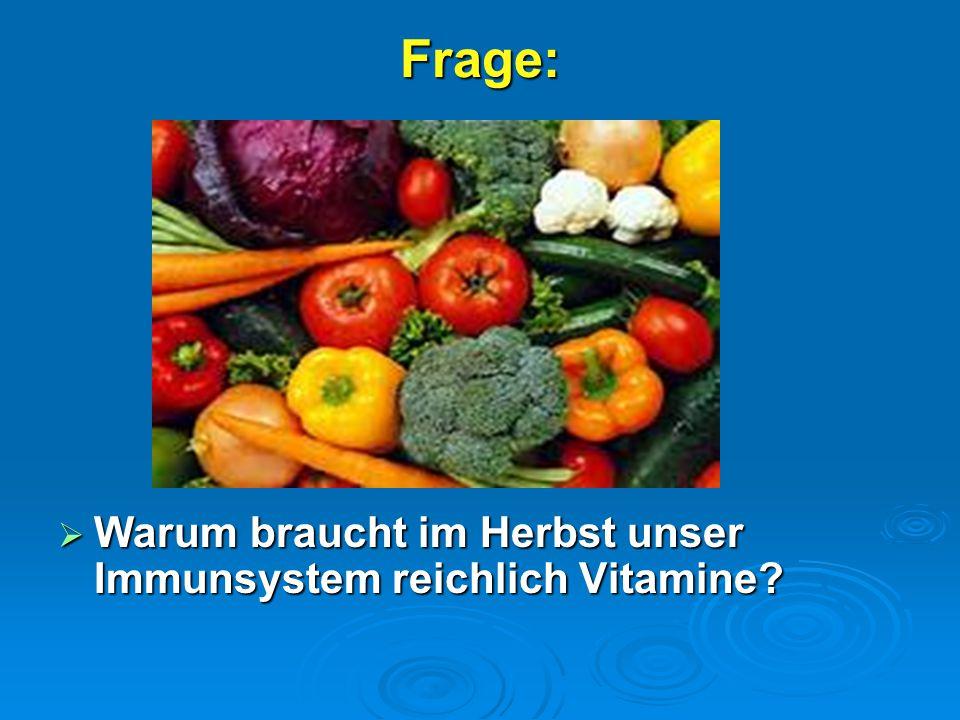 Frage:  Warum braucht im Herbst unser Immunsystem reichlich Vitamine?.