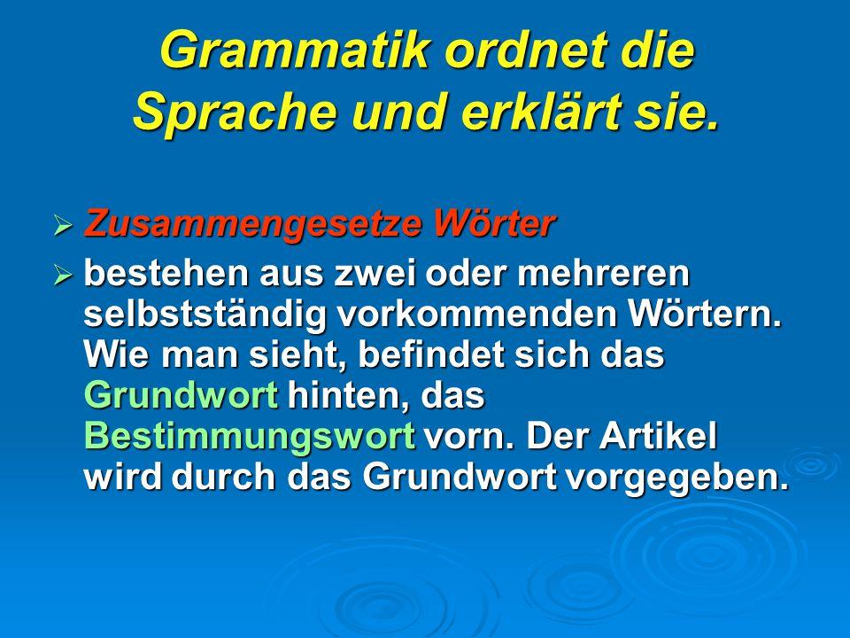 Grammatik ordnet die Sprache und erklärt sie.  Zusammengesetze Wörter  bestehen aus zwei oder mehreren selbstständig vorkommenden Wörtern. Wie man s
