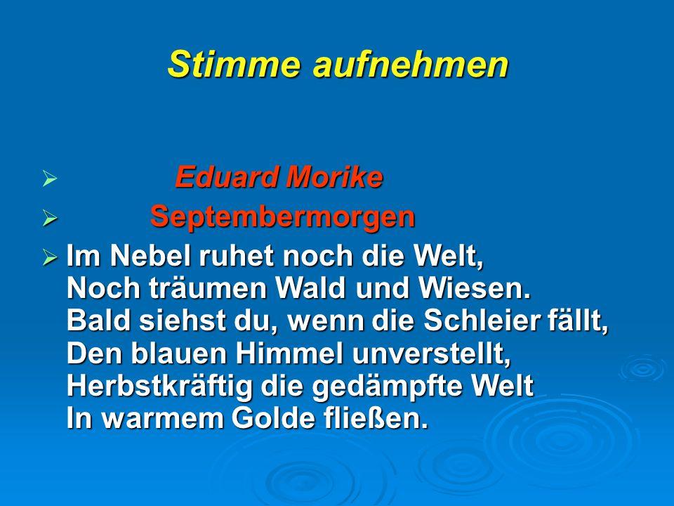 Stimme aufnehmen  Eduard Morike  Septembermorgen  Im Nebel ruhet noch die Welt, Noch träumen Wald und Wiesen. Bald siehst du, wenn die Schleier fäl