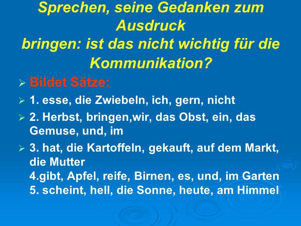Sprechen, seine Gedanken zum Ausdruck bringen: ist das nicht wichtig für die Kommunikation?   Bildet Sätze:   1. esse, die Zwiebeln, ich, gern, ni