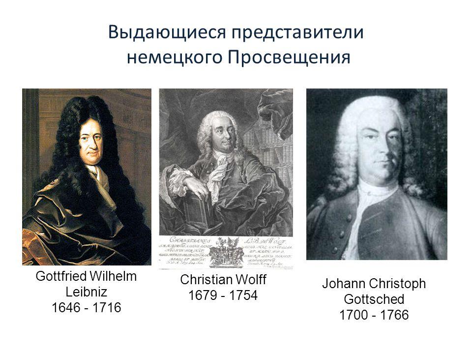 Выдающиеся представители немецкого Просвещения Gottfried Wilhelm Leibniz 1646 - 1716 Christian Wolff 1679 - 1754 Johann Christoph Gottsched 1700 - 1766
