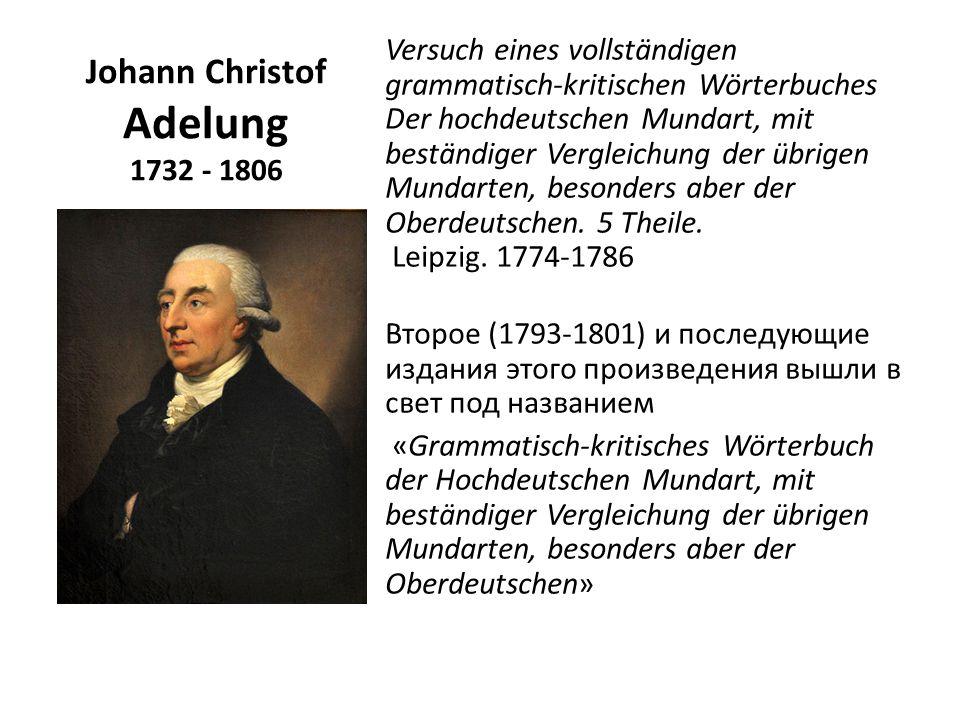 Johann Christof Adelung 1732 - 1806 Versuch eines vollständigen grammatisch-kritischen Wörterbuches Der hochdeutschen Mundart, mit beständiger Vergleichung der übrigen Mundarten, besonders aber der Oberdeutschen.