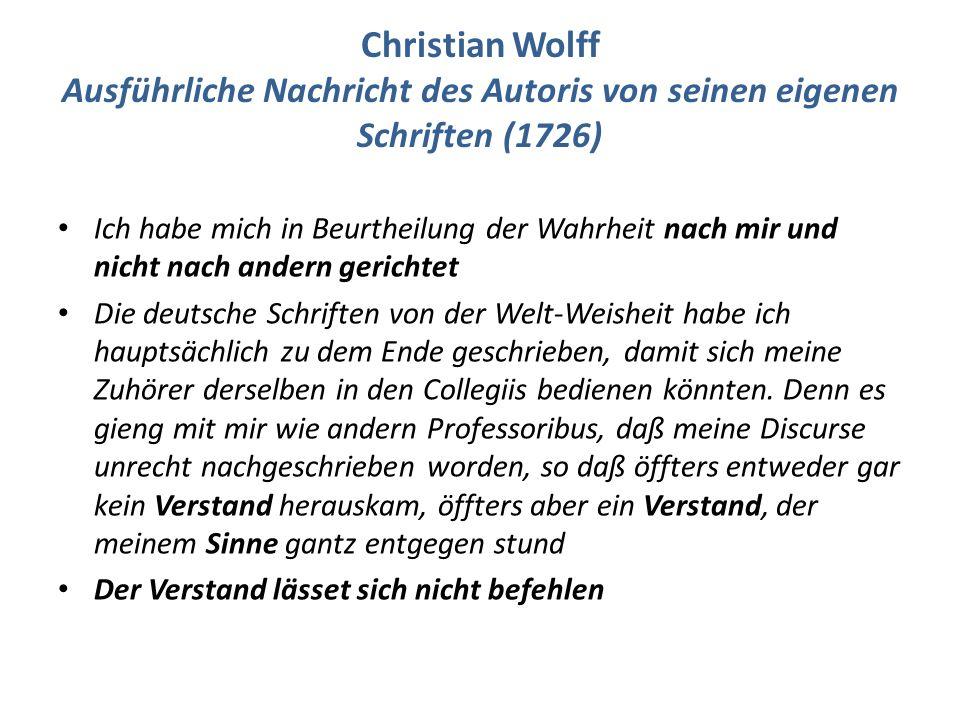 Christian Wolff Ausführliche Nachricht des Autoris von seinen eigenen Schriften (1726) Ich habe mich in Beurtheilung der Wahrheit nach mir und nicht nach andern gerichtet Die deutsche Schriften von der Welt-Weisheit habe ich hauptsächlich zu dem Ende geschrieben, damit sich meine Zuhörer derselben in den Collegiis bedienen könnten.