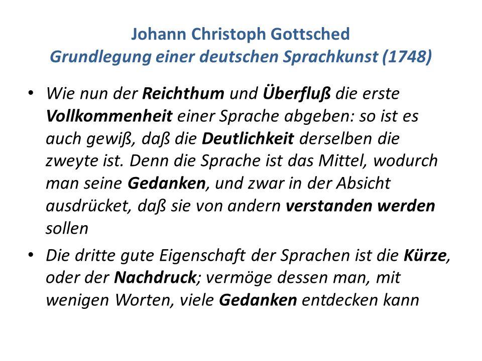 Johann Christoph Gottsched Grundlegung einer deutschen Sprachkunst (1748) Wie nun der Reichthum und Überfluß die erste Vollkommenheit einer Sprache abgeben: so ist es auch gewiß, daß die Deutlichkeit derselben die zweyte ist.