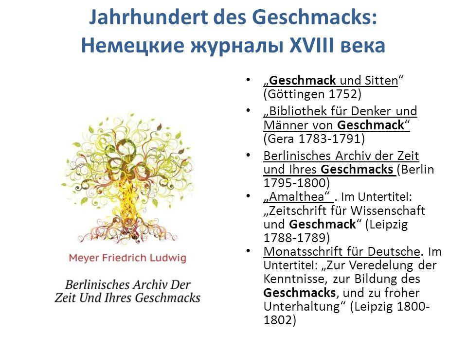 """Jahrhundert des Geschmacks: Немецкие журналы XVIII века """"Geschmack und Sitten (Göttingen 1752) """"Bibliothek für Denker und Männer von Geschmack (Gera 1783-1791) Berlinisches Archiv der Zeit und Ihres Geschmacks (Berlin 1795-1800) """"Amalthea ."""