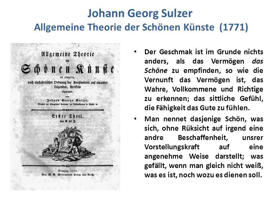 Johann Georg Sulzer Allgemeine Theorie der Schönen Künste (1771) Der Geschmak ist im Grunde nichts anders, als das Vermögen das Schöne zu empfinden, so wie die Vernunft das Vermögen ist, das Wahre, Vollkommene und Richtige zu erkennen; das sittliche Gefühl, die Fähigkeit das Gute zu fühlen.
