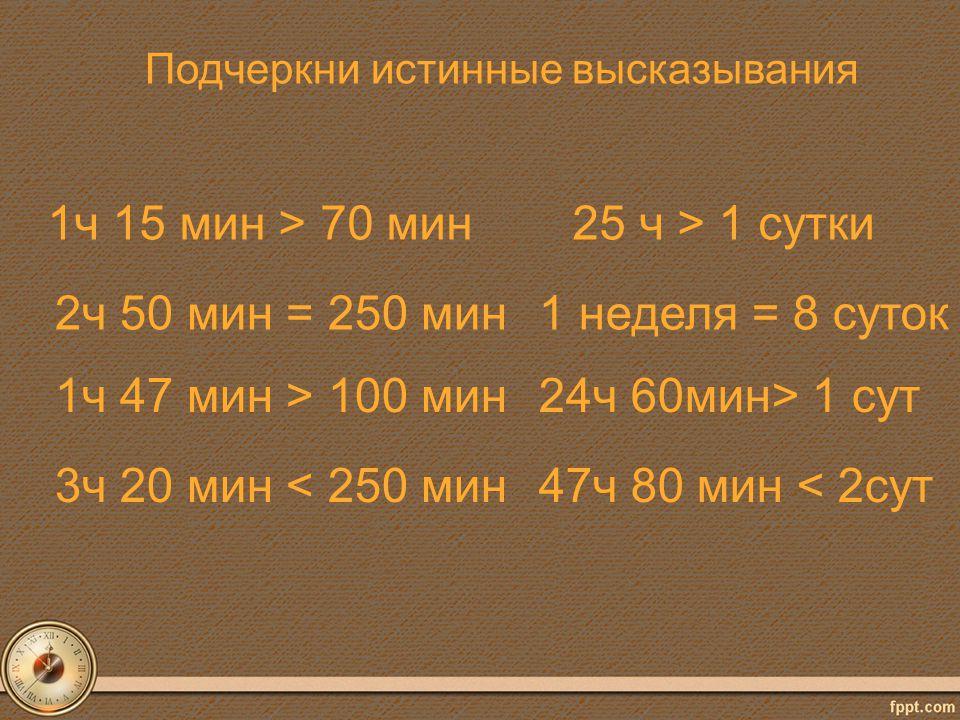 Подчеркни истинные высказывания 1ч 15 мин > 70 мин 2ч 50 мин = 250 мин 1ч 47 мин > 100 мин 3ч 20 мин < 250 мин 25 ч > 1 сутки 1 неделя = 8 суток 24ч 6
