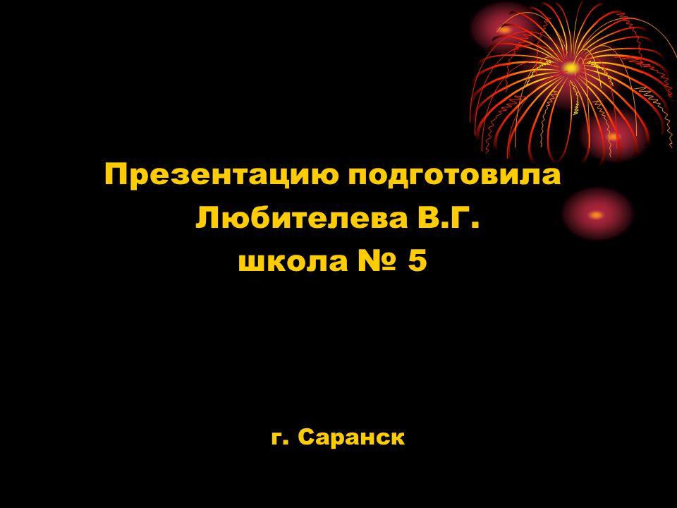 Презентацию подготовила Любителева В.Г. школа № 5 г. Саранск