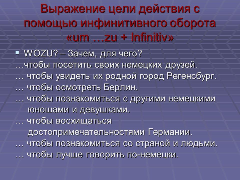 Выражение цели действия с помощью инфинитивного оборота «um …zu + Infinitiv»  WOZU? – Зачем, для чего? …чтобы посетить своих немецких друзей. … чтобы