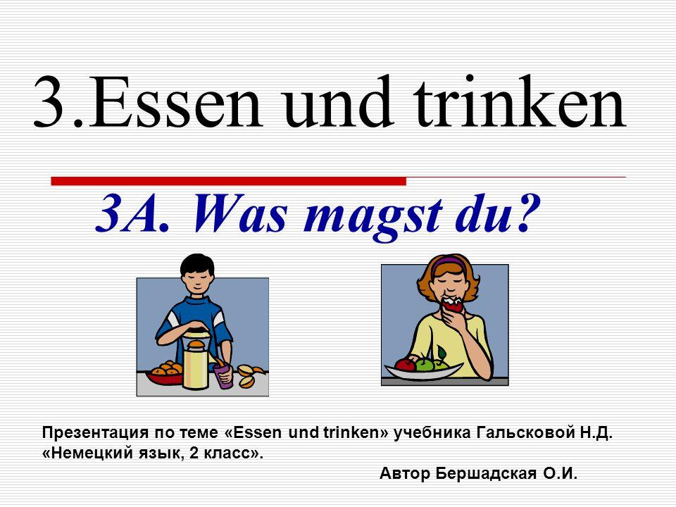 3.Essen und trinken 3A. Was magst du? Презентация по теме «Essen und trinken» учебника Гальсковой Н.Д. «Немецкий язык, 2 класс». Автор Бершадская О.И.