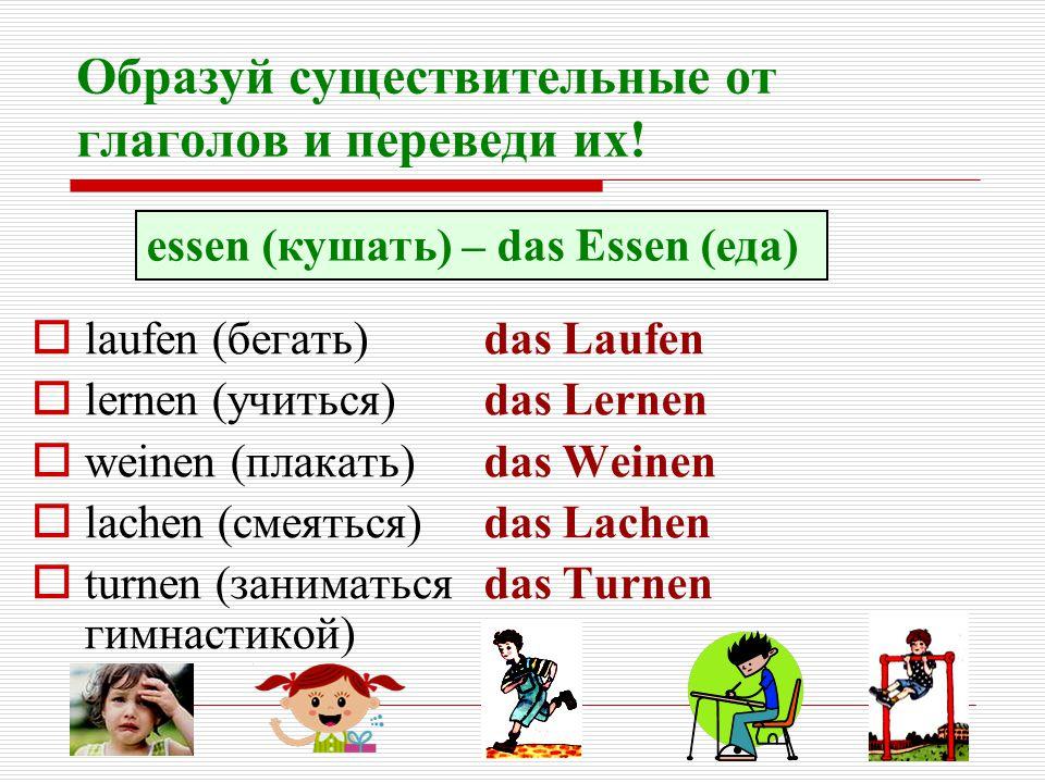 Образуй существительные от глаголов и переведи их!  laufen (бегать)  lernen (учиться)  weinen (плакать)  lachen (смеяться)  turnen (заниматься ги