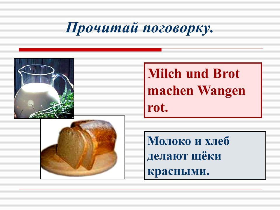Прочитай поговорку. Milch und Brot machen Wangen rot. Молоко и хлеб делают щёки красными.