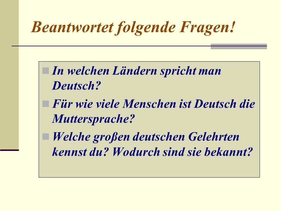 Beantwortet folgende Fragen! In welchen Ländern spricht man Deutsch? Für wie viele Menschen ist Deutsch die Muttersprache? Welche großen deutschen Gel