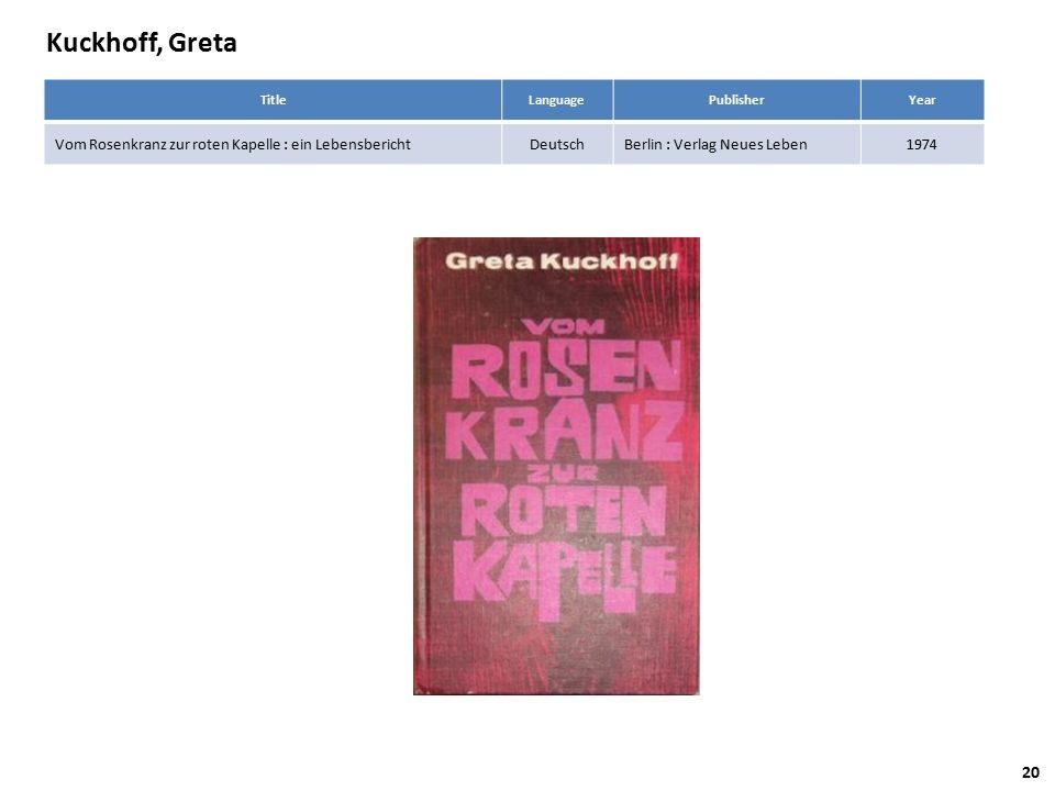 Kuckhoff, Greta TitleLanguagePublisherYear Vom Rosenkranz zur roten Kapelle : ein LebensberichtDeutschBerlin : Verlag Neues Leben1974 20