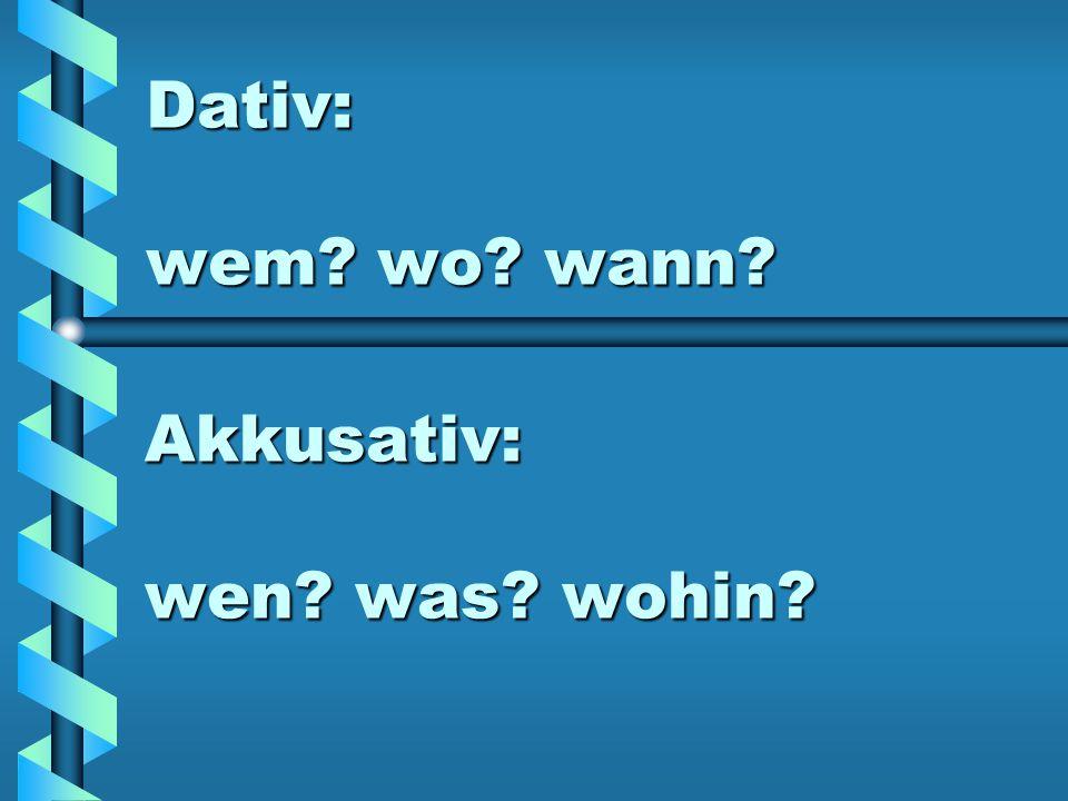 Dativ: wem? wo? wann? Akkusativ: wen? was? wohin?