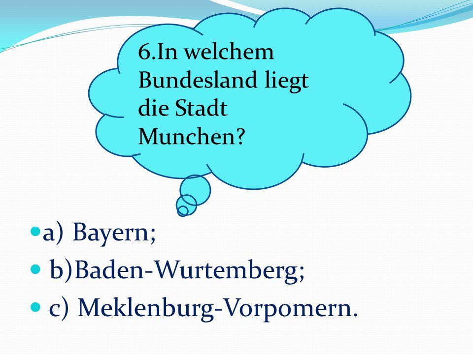 a) Bayern; b)Baden-Wurtemberg; c) Meklenburg-Vorpomern. 6.In welchem Bundesland liegt die Stadt Munchen?