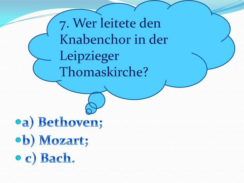7. Wer leitete den Knabenchor in der Leipzieger Thomaskirche