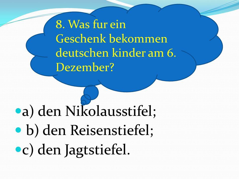 a) den Nikolausstifel; b) den Reisenstiefel; c) den Jagtstiefel. 8. Was fur ein Geschenk bekommen deutschen kinder am 6. Dezember?