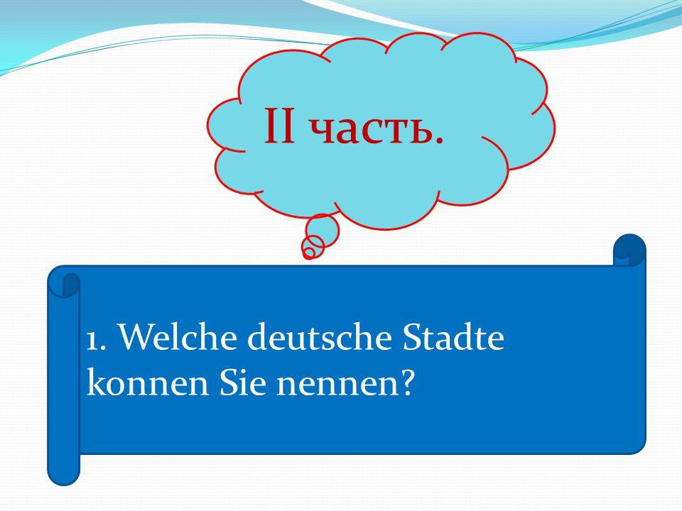 II часть. 1. Welche deutsche Stadte konnen Sie nennen?