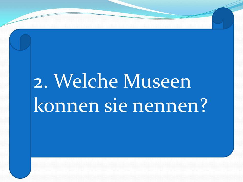 2. Welche Museen konnen sie nennen?