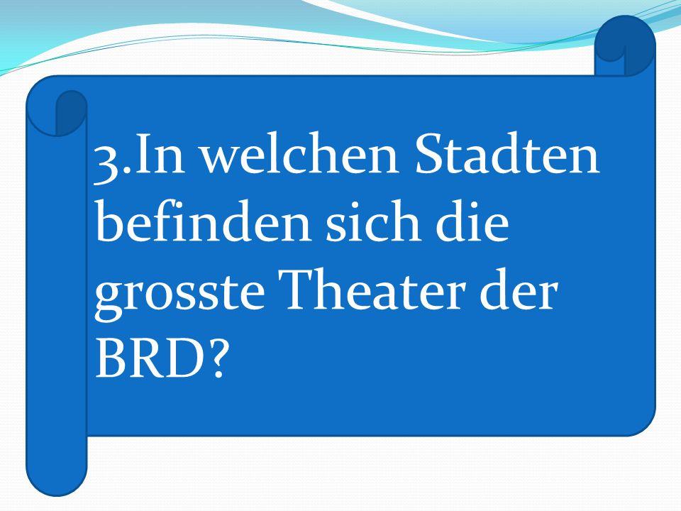 3.In welchen Stadten befinden sich die grosste Theater der BRD?