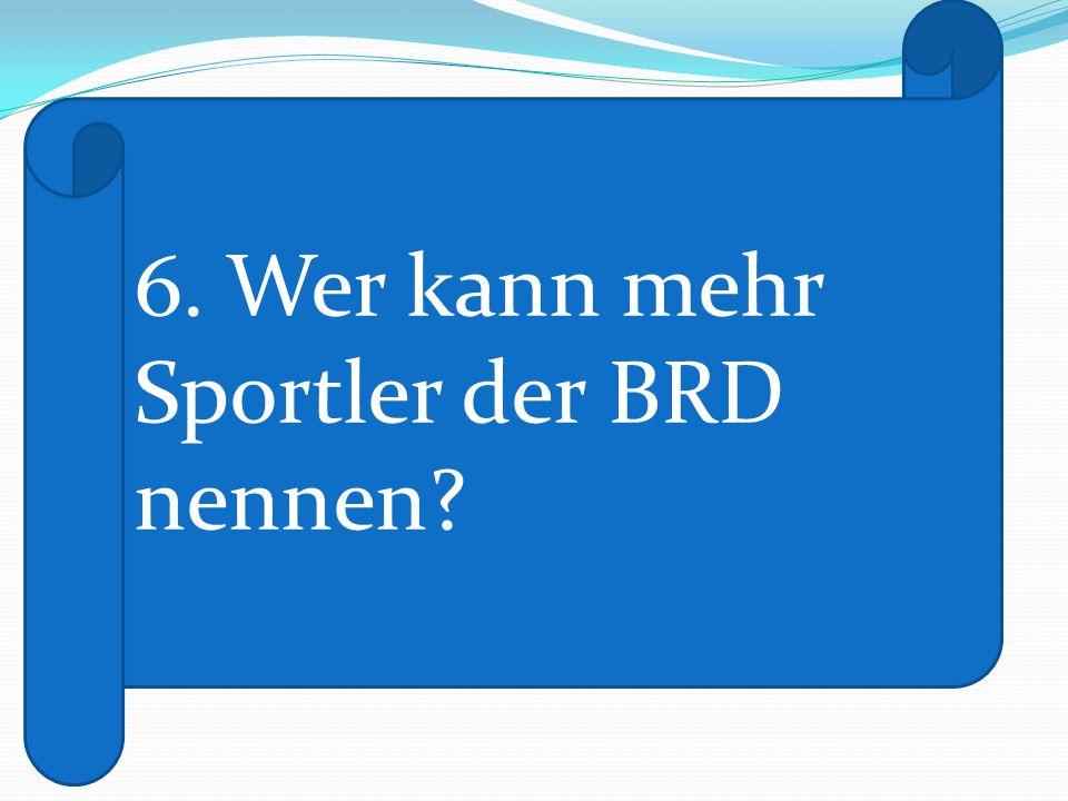 6. Wer kann mehr Sportler der BRD nennen?
