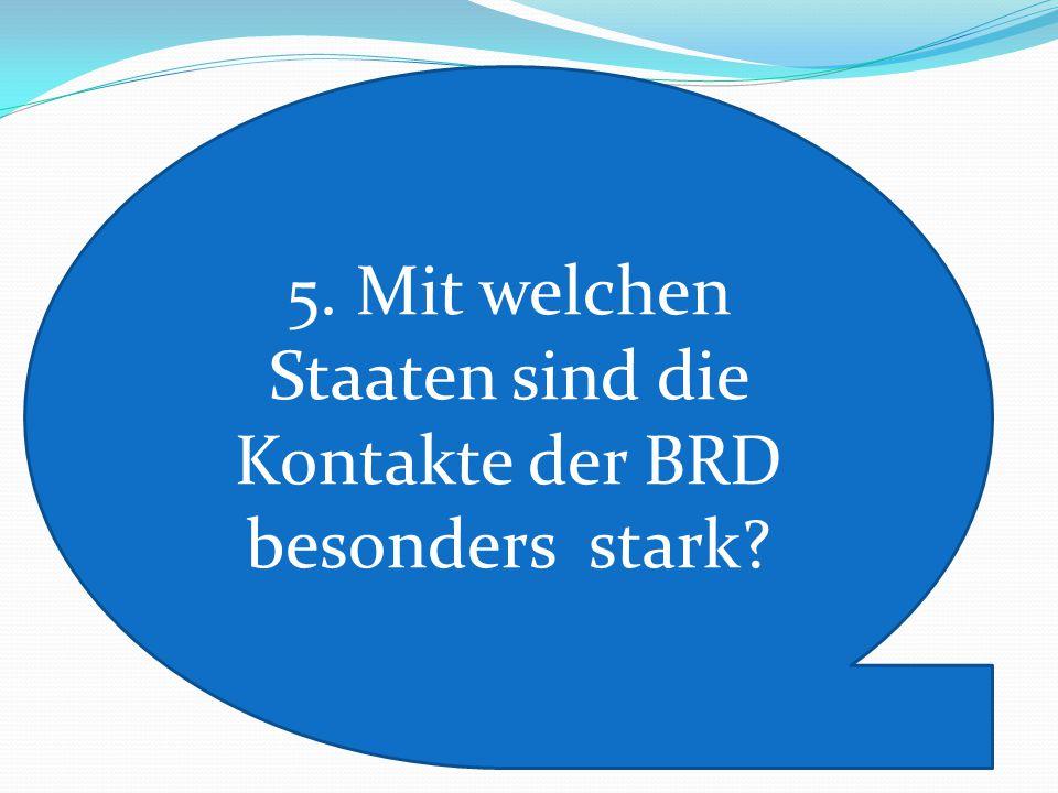 5. Mit welchen Staaten sind die Kontakte der BRD besonders stark?
