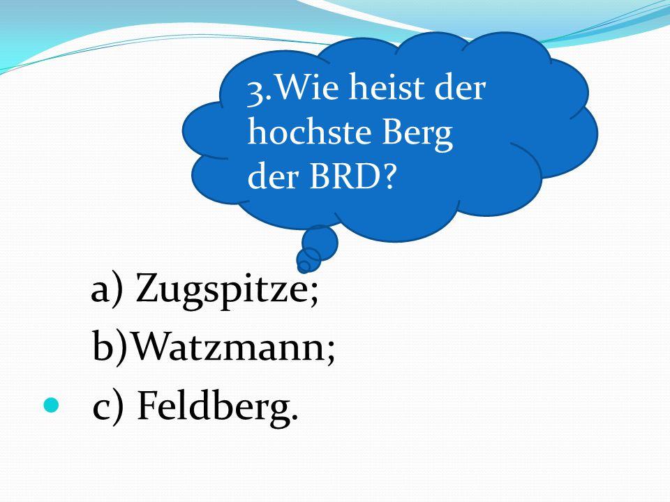 a) Zugspitze; b)Watzmann; c) Feldberg. 3.Wie heist der hochste Berg der BRD?