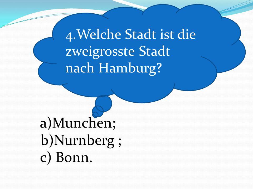 a)Munchen; b)Nurnberg ; c) Bonn. 4.Welche Stadt ist die zweigrosste Stadt nach Hamburg?