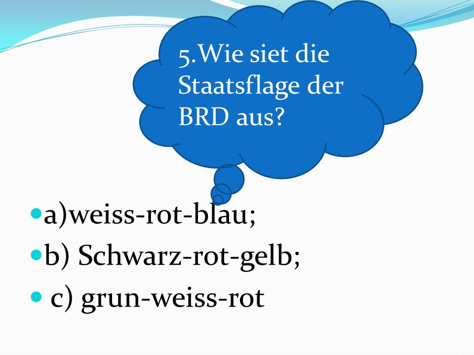 a)weiss-rot-blau; b) Schwarz-rot-gelb; c) grun-weiss-rot 5.Wie siet die Staatsflage der BRD aus?