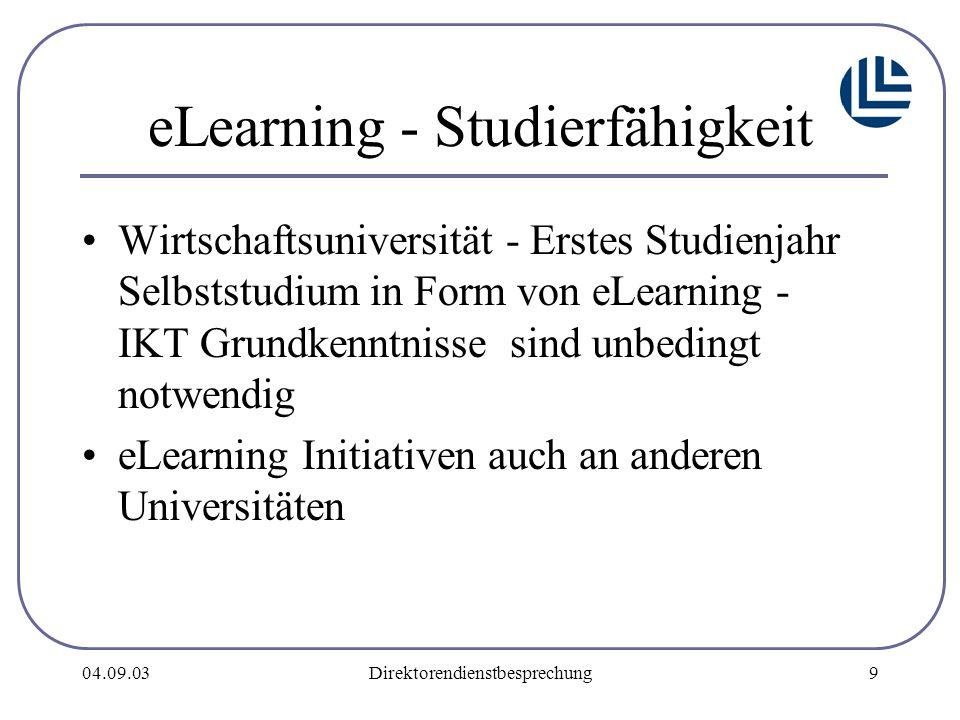 04.09.03Direktorendienstbesprechung9 eLearning - Studierfähigkeit Wirtschaftsuniversität - Erstes Studienjahr Selbststudium in Form von eLearning - IKT Grundkenntnisse sind unbedingt notwendig eLearning Initiativen auch an anderen Universitäten