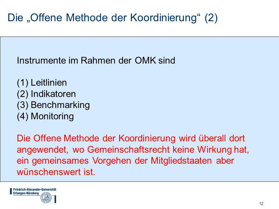 """12 Die """"Offene Methode der Koordinierung (2) Instrumente im Rahmen der OMK sind (1)Leitlinien (2)Indikatoren (3)Benchmarking (4)Monitoring Die Offene Methode der Koordinierung wird überall dort angewendet, wo Gemeinschaftsrecht keine Wirkung hat, ein gemeinsames Vorgehen der Mitgliedstaaten aber wünschenswert ist."""