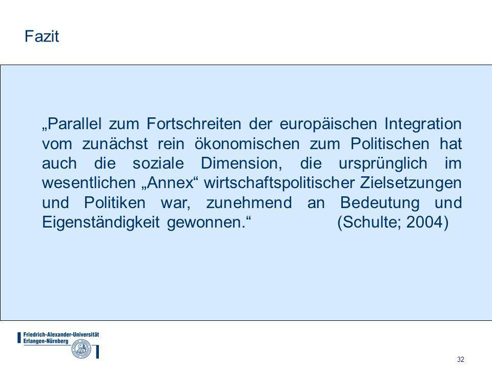 """32 Fazit """"Parallel zum Fortschreiten der europäischen Integration vom zunächst rein ökonomischen zum Politischen hat auch die soziale Dimension, die ursprünglich im wesentlichen """"Annex wirtschaftspolitischer Zielsetzungen und Politiken war, zunehmend an Bedeutung und Eigenständigkeit gewonnen. (Schulte; 2004)"""